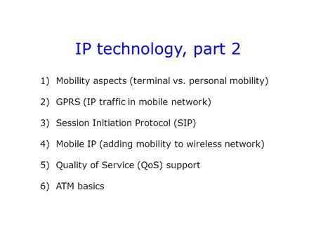 IP technology, part 2 1) <strong>Mobility</strong> aspects (terminal vs. personal <strong>mobility</strong>) 2) GPRS (IP traffic in <strong>mobile</strong> <strong>network</strong>) 3) Session Initiation Protocol (SIP)