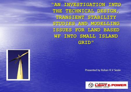"""AN INVESTIGATION INTO THE TECHNICAL DESIGN, TRANSIENT <strong>STABILITY</strong> STUDIES <strong>AND</strong> MODELLING ISSUES FOR LAND BASED WF INTO SMALL ISLAND GRID Presented by Rohan."
