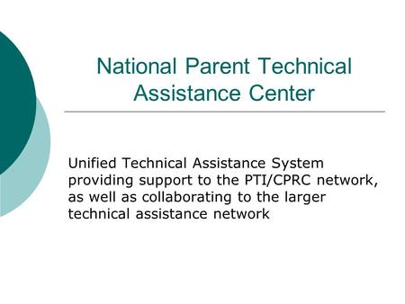 National Parent Technical Assistance Center Unified Technical Assistance System providing support to the PTI/CPRC network, as well as collaborating to.