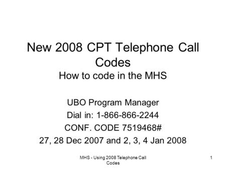 MHS - Using 2008 Telephone Call Codes 1 New 2008 CPT Telephone Call Codes How to code in the MHS UBO Program Manager Dial in: 1-866-866-2244 CONF. CODE.