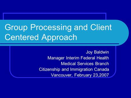 Group Processing and Client Centered Approach Joy Baldwin Manager Interim Federal Health Medical Services Branch Citizenship and Immigration Canada Vancouver,