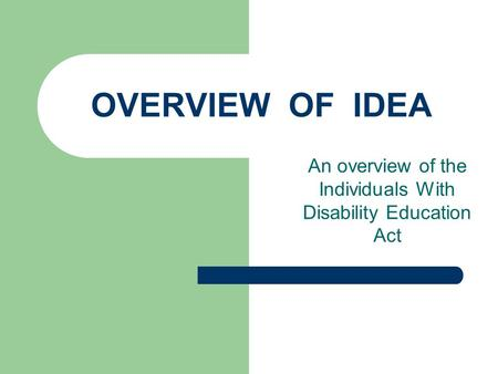 OVERVIEW OF IDEA An overview of the Individuals With Disability Education Act.