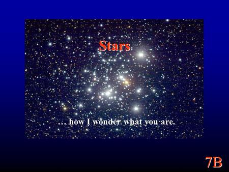 7B Stars … how I wonder what you are.. 7B Goals Tie together some topics from earlier in the semester to learn about stars: How do we know how far away.