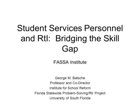 Student Services Personnel and RtI: Bridging the Skill Gap FASSA Institute George M. Batsche Professor and Co-Director Institute for School Reform Florida.