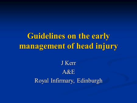 Guidelines on the early management of head injury J Kerr A&E Royal Infirmary, Edinburgh.