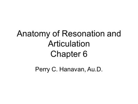 Anatomy of Resonation and Articulation Chapter 6 Perry C. Hanavan, Au.D.