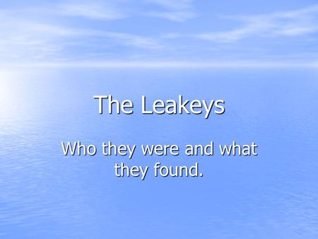 The Leakeys Who they were and what they found.. The Leakeys Louis Leakey Born: 1903 Where: Near Nairobi, Kenya Education: went to school at Cambridge.