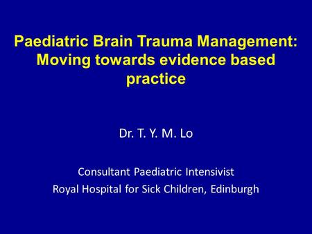 Paediatric Brain Trauma Management: Moving towards evidence based practice Dr. T. Y. M. Lo Consultant Paediatric Intensivist Royal Hospital for Sick Children,