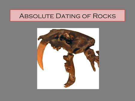 Absolute Dating of Rocks. Absolute Age is the specific age of a rock, fossil, or geologic event from the past Radioactive Dating is the method by which.