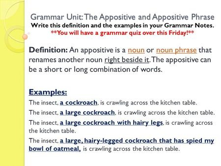 Grammar Unit: The Appositive and Appositive Phrase Write this definition and the examples in your Grammar Notes. **You will have a grammar quiz over this.