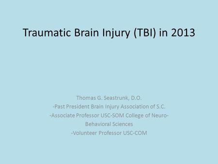 Traumatic Brain Injury (TBI) in 2013 Thomas G. Seastrunk, D.O. -Past President Brain Injury Association of S.C. -Associate Professor USC-SOM College of.