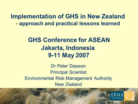 Dr Peter Dawson Principal Scientist Environmental Risk Management Authority New Zealand Implementation of GHS in New Zealand - approach and practical lessons.