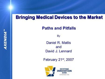 AXENDIA  Bringing Medical Devices to the Market Bringing Medical Devices to the Market Paths and Pitfalls By Daniel R. Matlis and David J. Lennard February.