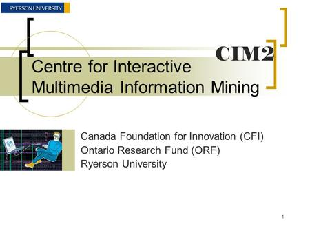 Centre for Interactive Multimedia Information Mining Canada Foundation for Innovation (CFI) Ontario Research Fund (ORF) Ryerson University CIM2 1.