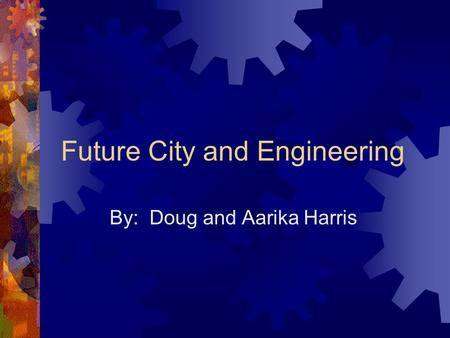 Future City and Engineering By: Doug and Aarika Harris.