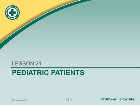© 2011 National Safety Council 21-1 PEDIATRIC PATIENTS LESSON 21.