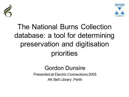 The National Burns Collection database: a tool for determining preservation and digitisation priorities Gordon Dunsire Presented at Electric Connections.
