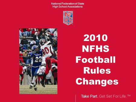 Take Part. Get Set For Life.™ National Federation of State High School Associations 2010 NFHS Football Rules Changes.