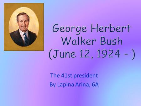 The 41st president By Lapina Arina, 6A. George Herbert Walker Bush is an American politician who served as the 41st President of the United States (1989–93).He.