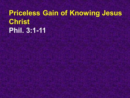 Priceless Gain of Knowing Jesus Christ Phil. 3:1-11.
