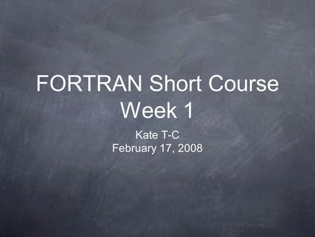 FORTRAN Short Course Week 1 Kate T-C February 17, 2008.