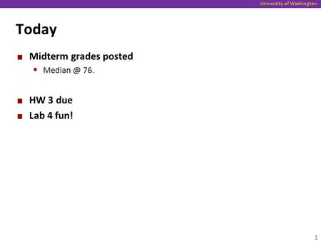 University of Washington Today Midterm grades posted  76. HW 3 due Lab 4 fun! 1.