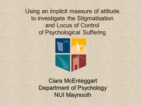 Using an implicit measure of attitude to investigate the Stigmatisation and Locus of Control of Psychological Suffering Ciara McEnteggart Department of.
