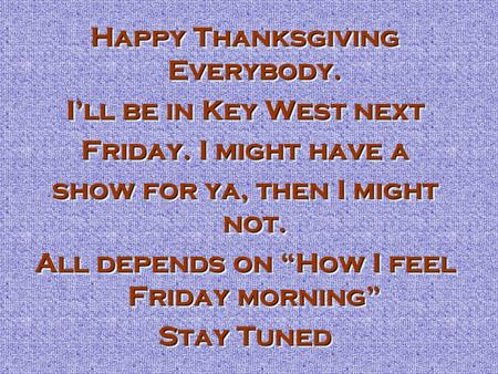 "Happy Thanksgiving Everybody. I'll be in Key West next Friday. I might have a show for ya, then I might not. All depends on ""How I feel Friday morning"""