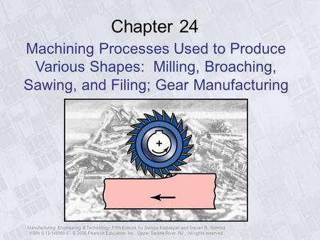 Chapter 24 Machining Processes Used to Produce Various Shapes: Milling, Broaching, Sawing, and Filing; Gear Manufacturing Manufacturing, Engineering &