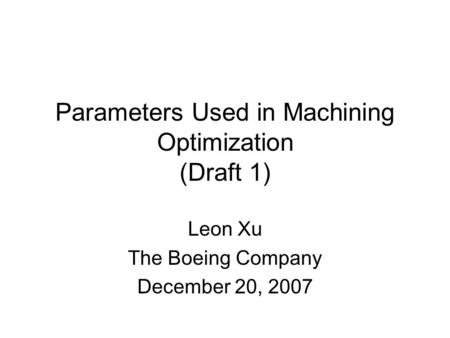 Parameters Used in Machining Optimization (Draft 1) Leon Xu The Boeing Company December 20, 2007.