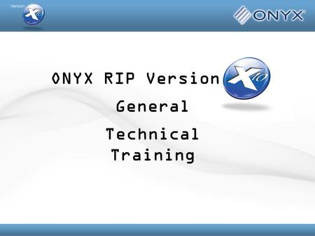 ONYX RIP Version Technical Training General. Overview General Messaging and What's New in X10 High Level Print and Cut & Profiling Overviews In Depth.
