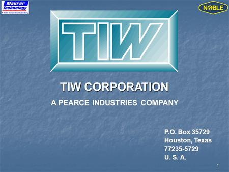 1 TIW CORPORATION A PEARCE INDUSTRIES COMPANY P.O. Box 35729 Houston, Texas 77235-5729 U. S. A.
