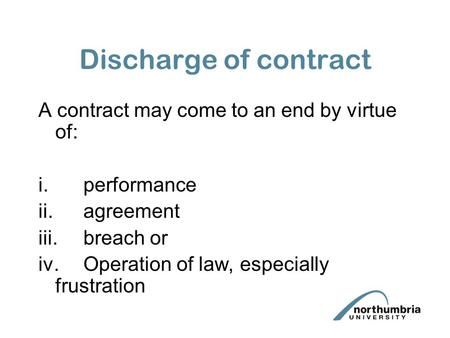 Discharge of contract A contract may come to an end by virtue of: i.performance ii.agreement iii.breach or iv.Operation of law, especially frustration.
