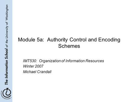 Module 5a: Authority Control and Encoding Schemes IMT530: Organization of Information Resources Winter 2007 Michael Crandall.