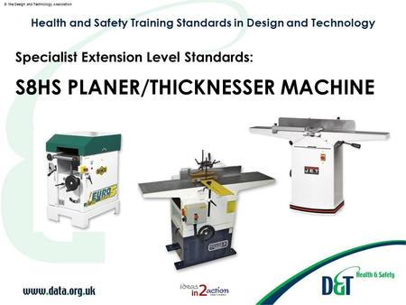 © the Design and Technology Association Health and Safety Training Standards in Design and Technology S8HS PLANER/THICKNESSER MACHINE Specialist Extension.