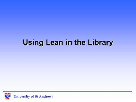 University of St Andrews Using Lean in the Library.