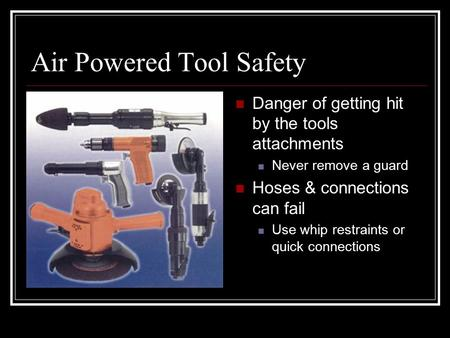 Air Powered Tool Safety Danger of getting hit by the tools attachments Never remove a guard Hoses & connections can fail Use whip restraints or quick connections.