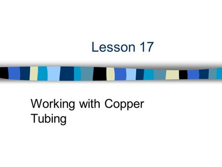 Lesson 17 Working with Copper Tubing. Next Generation Science/Common Core Standards Addressed! n CCSS.ELA Literacy.RST.9 ‐ 10.3 Follow precisely a complex.