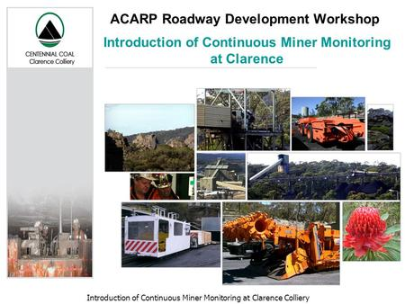 Introduction of Continuous Miner Monitoring at Clarence Colliery ACARP Roadway Development Workshop Introduction of Continuous Miner Monitoring at Clarence.