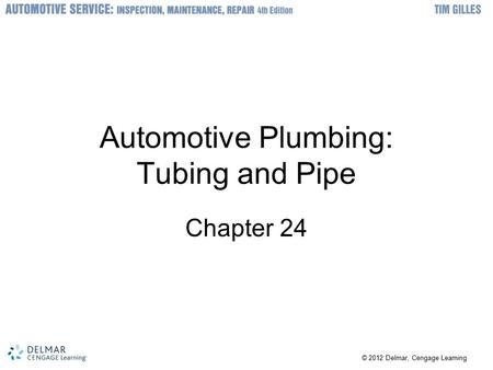 © 2012 Delmar, Cengage Learning Automotive Plumbing: Tubing and Pipe Chapter 24.
