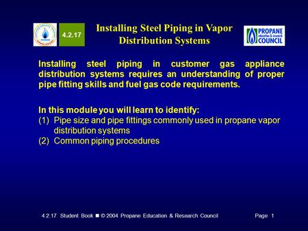 4.2.17 Student Book © 2004 Propane Education & Research CouncilPage 1 4.2.17 Installing Steel Piping in Vapor Distribution Systems Installing steel piping.