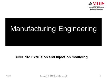 UNIT 16: Extrusion and Injection moulding Manufacturing Engineering Unit 16 Copyright © 2012 MDIS. All rights reserved. 1.