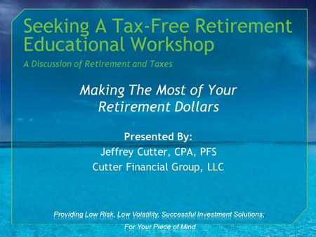 Making The Most of Your Retirement Dollars Presented By: Jeffrey Cutter, CPA, PFS Cutter Financial Group, LLC Seeking A Tax-Free Retirement Educational.