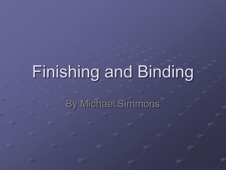 Finishing and Binding By Michael Simmons. Finishing A general term that applies to printing operations such as cutting, folding, perforating, die cutting,