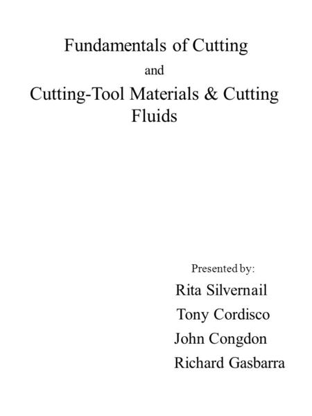 Fundamentals of Cutting and Cutting-Tool Materials & Cutting Fluids Presented by: Rita Silvernail Tony Cordisco John Congdon Richard Gasbarra.