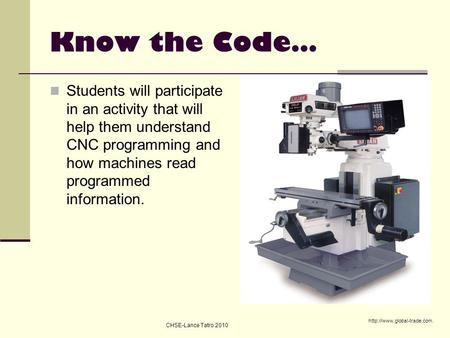 Know the Code… Students will participate in an activity that will help them understand CNC programming and how machines read programmed information. http://www.global-trade.com.
