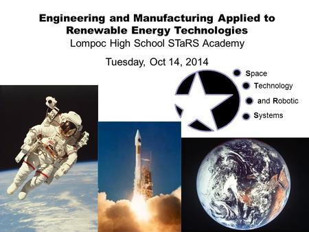 Engineering and Manufacturing Applied to Renewable Energy Technologies Lompoc High School STaRS Academy Tuesday, Oct 14, 2014 Space Technology and Robotic.
