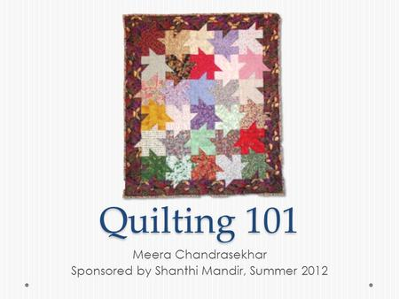 Quilting 101 Meera Chandrasekhar Sponsored by Shanthi Mandir, Summer 2012.