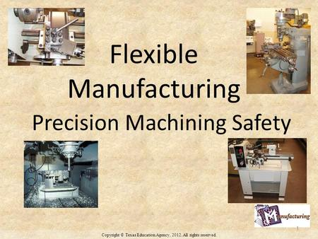 Copyright © Texas Education Agency, 2012. All rights reserved. Flexible Manufacturing Precision Machining Safety 1.