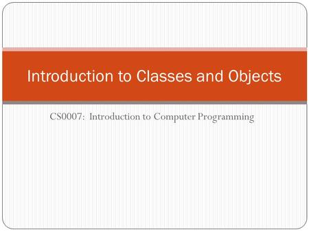 CS0007: Introduction to Computer Programming Introduction to Classes and Objects.